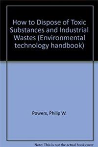 How to Dispose of Toxic Substances and Industrial Wastes (Environmental technology handbook) epub download
