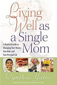 Living Well as a Single Mom: A Practical Guide to Managing Your Money, Your Kids, and Your Personal Life epub download