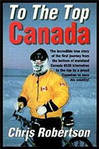 To the Top Canada: The Incredible True Story of the Very First Journey from the Bottom of Mainland Canada to the Top, by a Proud Canadian epub download