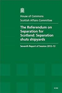 The Referendum on Separation for Scotland: Separation Shuts Shipyards, Seventh Report of Session 2012-13, Report, Together with Formal Minutes (House of Commons Papers) epub download