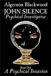 John Silence, Psychical Investigator - Book One: A Psychical Invasion by Algernon Blackwood, Fiction, Visionary & Metaphysical epub download